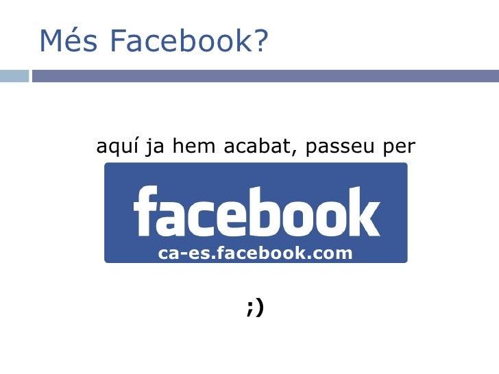 <ul><li>aquí ja hem acabat, passeu per </li></ul><ul><li>ca-es.facebook.com </li></ul><ul><li>;) </li></ul>Més Facebook?
