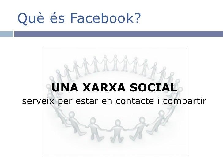 Què és Facebook? <ul><li>UNA XARXA SOCIAL </li></ul><ul><li>serveix per estar en contacte i compartir </li></ul>