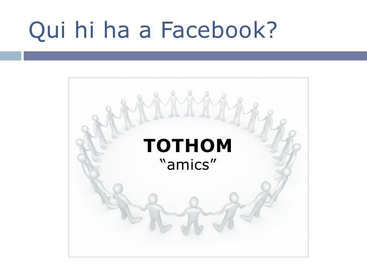 """Qui hi ha a Facebook? <ul><li>TOTHOM """"amics"""" </li></ul>"""