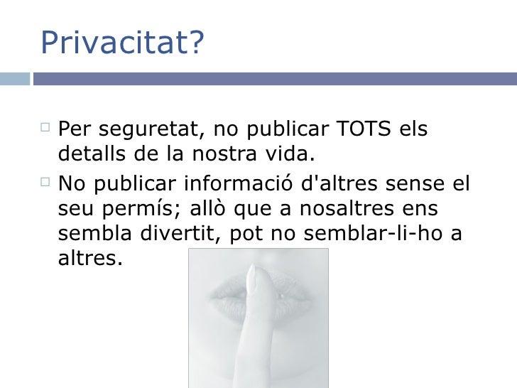 Privacitat? <ul><li>Per seguretat, no publicar TOTS els detalls de la nostra vida. </li></ul><ul><li>No publicar informaci...
