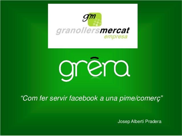 """Com fer servir facebook a una pime/comerç""  Josep Alberti Pradera"