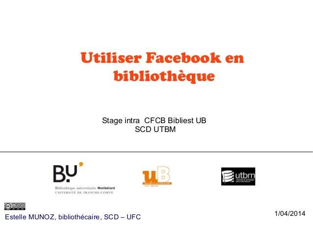 Utiliser Facebook en bibliothèque Estelle MUNOZ, bibliothécaire, SCD – UFC Stage intra CFCB Bibliest UB SCD UTBM 1/04/2014