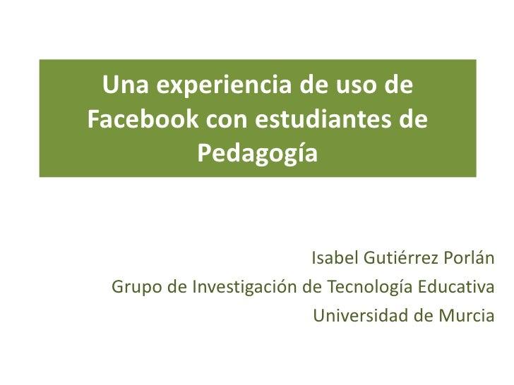 Una experiencia de uso deFacebook con estudiantes de        Pedagogía                         Isabel Gutiérrez Porlán Grup...