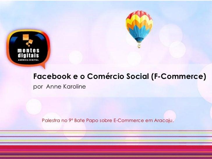 Facebook e o Comércio Social (F-Commerce)por Anne Karoline  Palestra no 9º Bate Papo sobre E-Commerce em Aracaju.