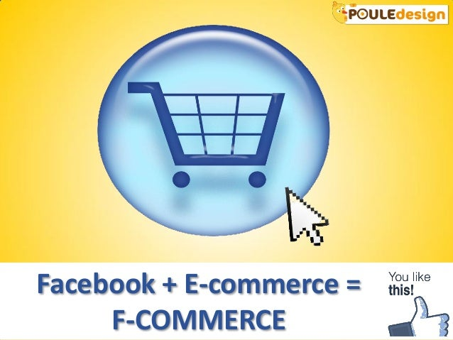 Facebook + E-commerce =     F-COMMERCE