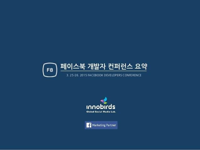 페이스북 개발자 컨퍼런스 요약 3. 25-26. 2015 FACEBOOK DEVELOPERS CONFERENCE