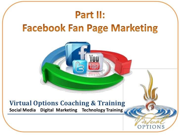Part II: Facebook Fan Page Marketing <br />Virtual Options Coaching & Training<br />Social Media    Digital  Marketing    ...