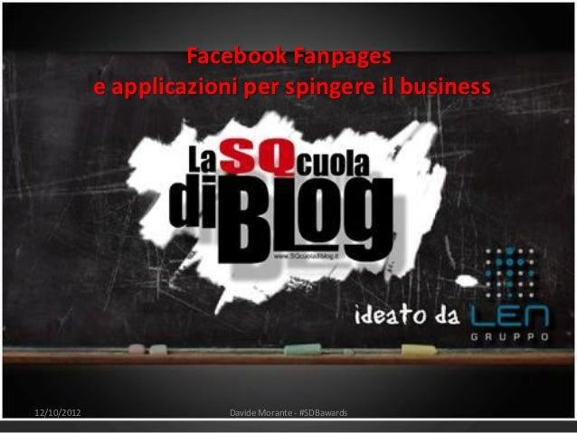 Facebook Fanpages             e applicazioni per spingere il business12/10/2012                Davide Morante - #SDBawards