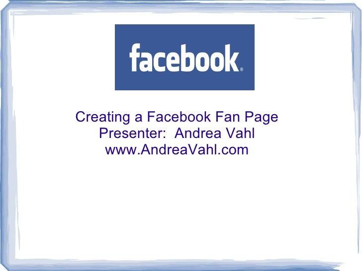 Creating a Facebook Fan Page Presenter:  Andrea Vahl www.AndreaVahl.com