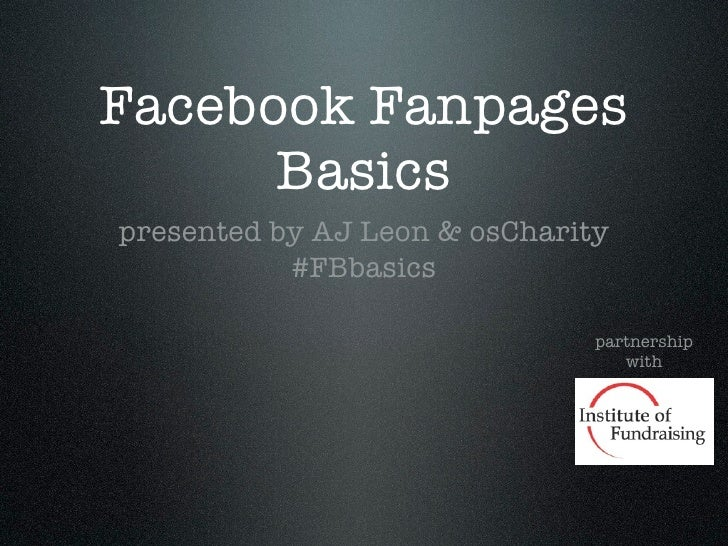 Facebook Fanpages      Basicspresented by AJ Leon & osCharity           #FBbasics                               partnershi...