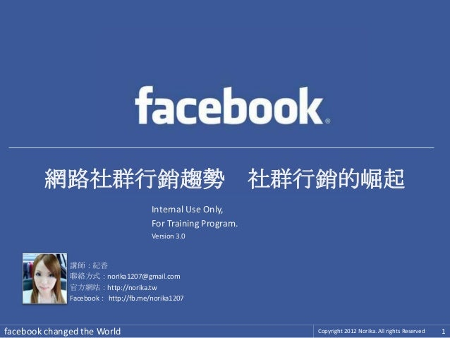 facebook changed the World Copyright 2012 Norika. All rights Reserved 1講師:紀香聯絡方式:norika1207@gmail.com官方網站:http://norika.tw...