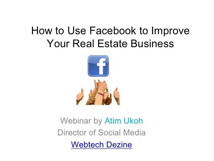 How to Use Facebook to Improve  Your Real Estate Business    Webinar by Atim Ukoh    Director of Social Media        Webte...