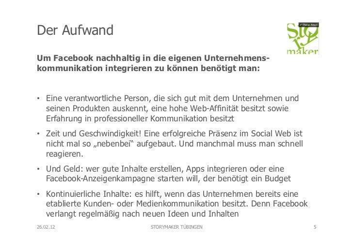 Der AufwandUm Facebook nachhaltig in die eigenen Unternehmens-kommunikation integrieren zu können benötigt man:• Eine ver...