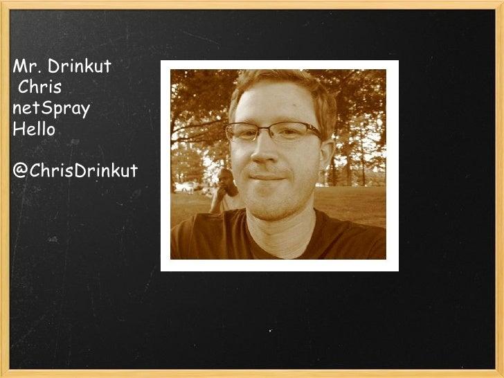 <ul><li>Mr. Drinkut </li></ul><ul><li> Chris </li></ul><ul><li>netSpray </li></ul><ul><li>Hello </li></ul><ul><li>@Chri...