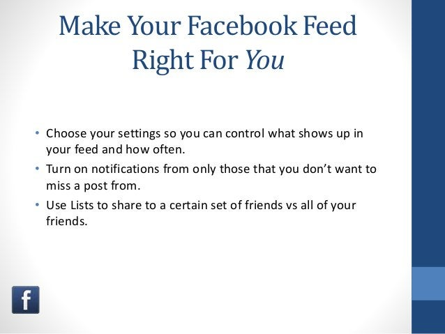 Make Your Facebook Feed Right For You • Choose your settings so you can control what shows up in your feed and how often. ...