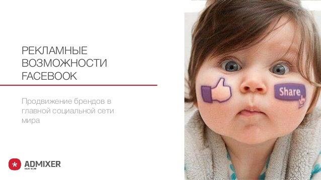 Продвижение брендов в главной социальной сети мира РЕКЛАМНЫЕ ВОЗМОЖНОСТИ FACEBOOK