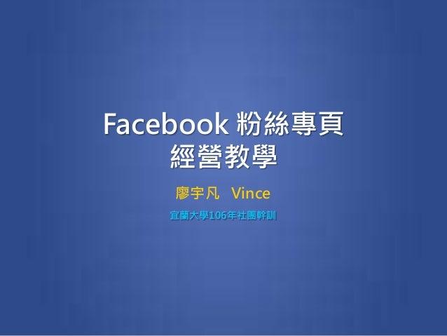 Facebook 粉絲專頁 經營教學 廖宇凡 Vince 宜蘭大學106年社團幹訓