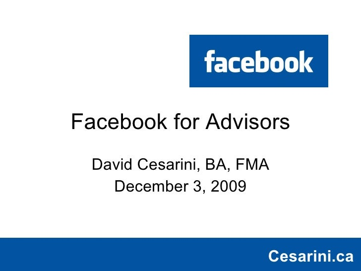 Facebook for Advisors David Cesarini, BA, FMA December 3, 2009 Cesarini.ca Cesarini.ca