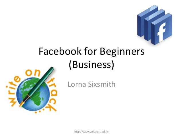 Facebook for Beginners      (Business)      Lorna Sixsmith        http://www.writeontrack.ie