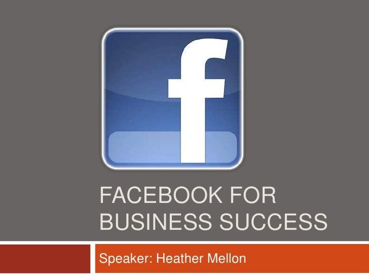 FACEBOOK FORBUSINESS SUCCESSSpeaker: Heather Mellon