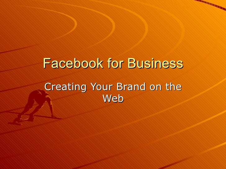 Facebook for BusinessCreating Your Brand on the           Web
