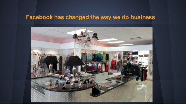 Facebook has changed the way we do business.