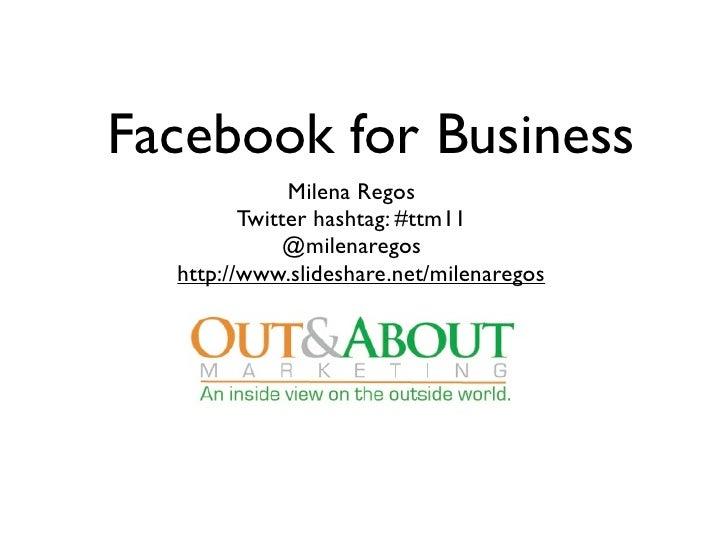 Facebook for Business              Milena Regos         Twitter hashtag: #ttm11              @milenaregos  http://www.slid...