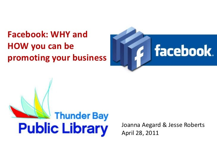 Facebook: WHY and HOW you can be promoting your business<br />Joanna Aegard & Jesse Roberts<br />April 28, 2011<br />