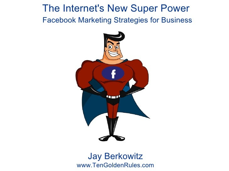 The Internet's New Super Power  Facebook Marketing Strategies for Business Jay Berkowitz www.TenGoldenRules.com f