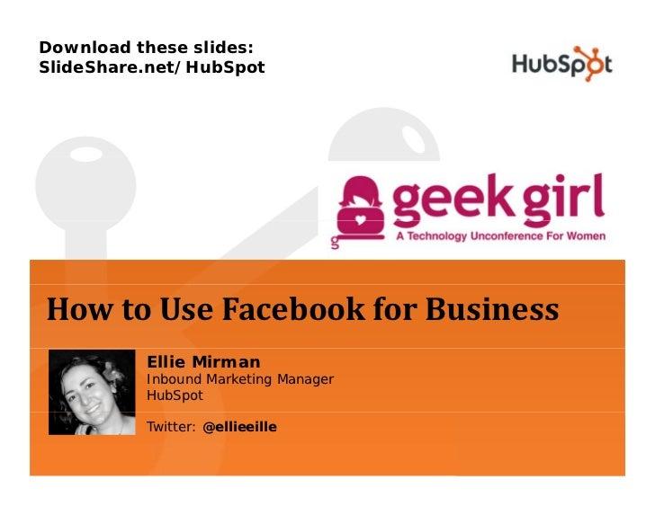 Download these slides: SlideShare.net/HubSpot     HowtoUseFacebookforBusiness           Ellie Mirman           Inboun...