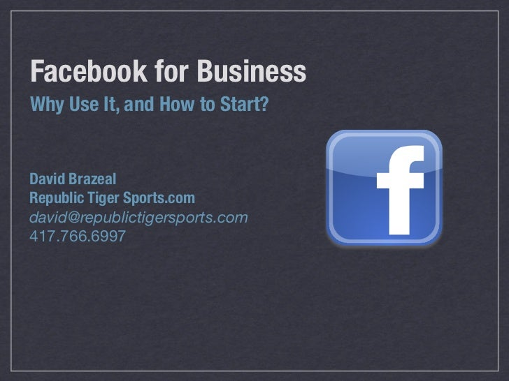 Facebook for BusinessWhy Use It, and How to Start?David BrazealRepublic Tiger Sports.comdavid@republictigersports.com417.7...
