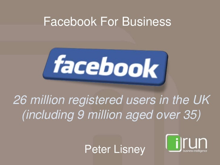 Facebook For Business26 million registered users in the UK (including 9 million aged over 35)             Peter Lisney