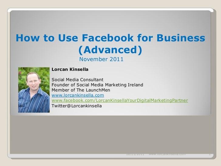 How to Use Facebook for Business (Advanced) November 2011   16/11/2011 www.lorcankinsella.com Lorcan Kinsella Social Media...