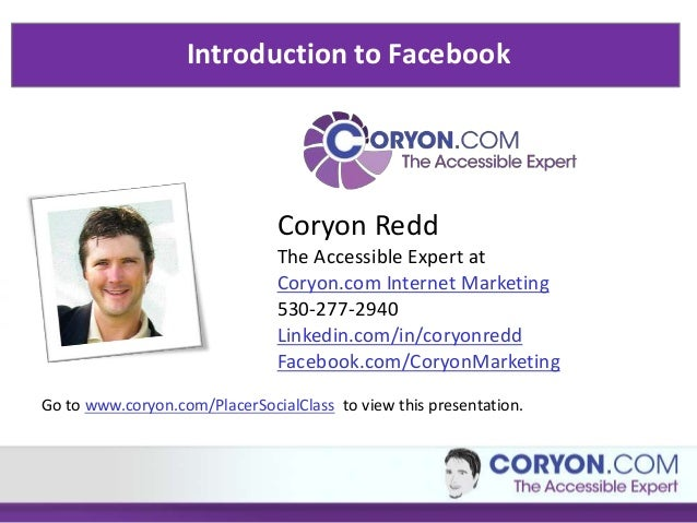 Introduction to Facebook  Coryon Redd The Accessible Expert at Coryon.com Internet Marketing 530-277-2940 Linkedin.com/in/...