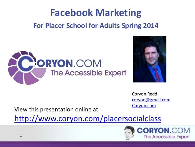 1 Facebook Marketing For Placer School for Adults Spring 2014 View this presentation online at: http://www.coryon.com/plac...