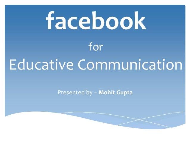 facebookforEducative CommunicationPresented by – Mohit Gupta