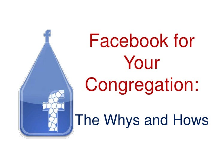 Facebook for     Your Congregation:The Whys and Hows
