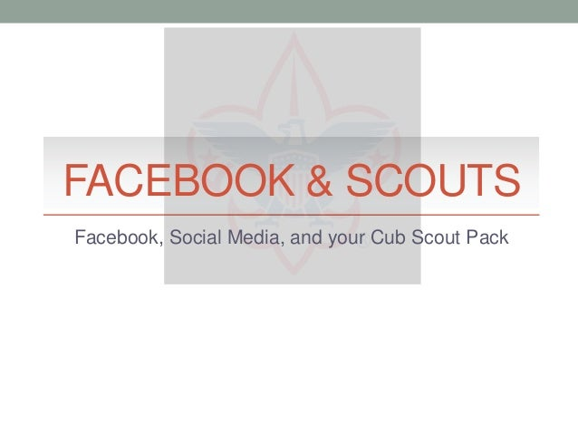 FACEBOOK & SCOUTS Facebook, Social Media, and your Cub Scout Pack
