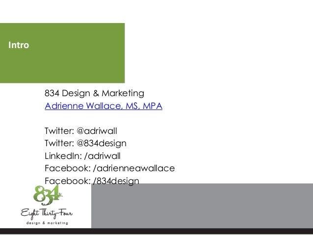 Intro834 Design & MarketingAdrienne Wallace, MS, MPATwitter: @adriwallTwitter: @834designLinkedIn: /adriwallFacebook: /adr...