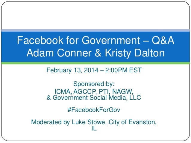 Facebook for Government – Q&A Adam Conner & Kristy Dalton February 13, 2014 – 2:00PM EST Sponsored by: ICMA, AGCCP, PTI, N...
