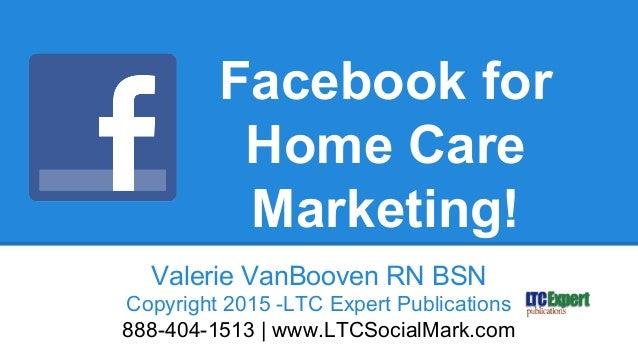 Facebook for Home Care Marketing! Valerie VanBooven RN BSN Copyright 2015 -LTC Expert Publications 888-404-1513 | www.LTCS...