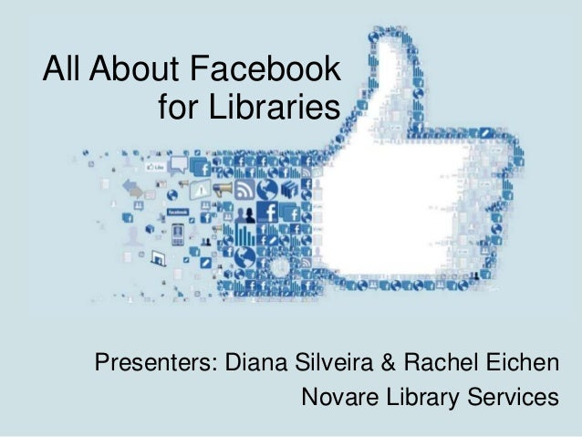 All About Facebook for Libraries  Presenters: Diana Silveira & Rachel Eichen Novare Library Services