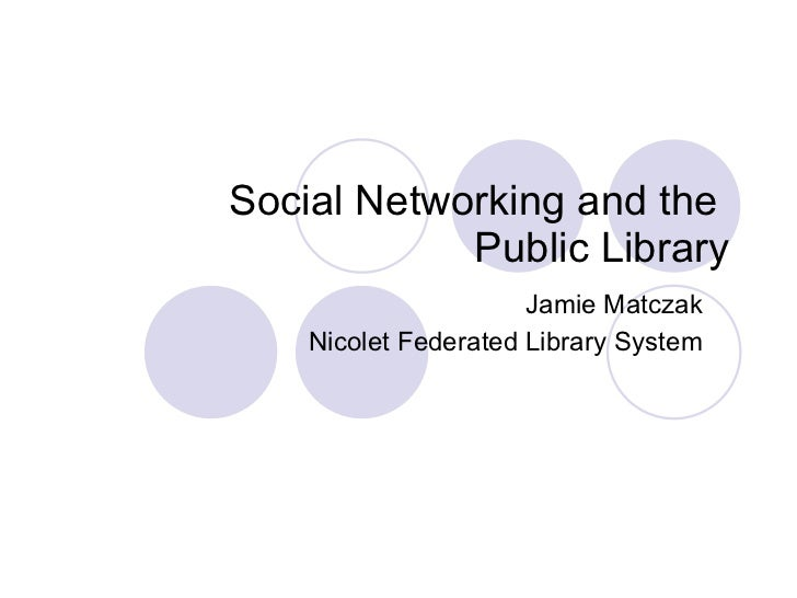 Social Networking and the  Public Library Jamie Matczak Nicolet Federated Library System