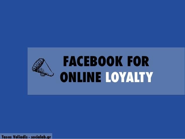FACEBOOK FOR ONLINE LOYALTY  Tasos Veliadis - socialab.gr
