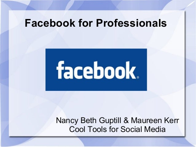 Facebook for Professionals Nancy Beth Guptill & Maureen Kerr Cool Tools for Social Media