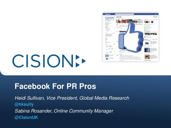 Facebook For PR ProsHeidi Sullivan, Vice President, Global Media Research@hksullySabina Rosander, Online Community Manager...