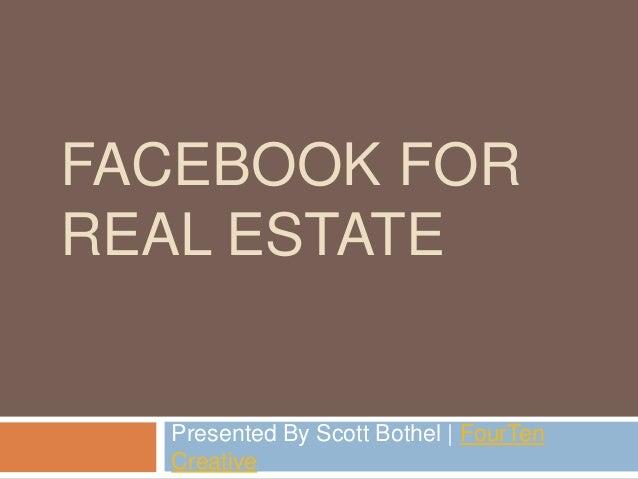 FACEBOOK FOR REAL ESTATE Presented By Scott Bothel   FourTen Creative