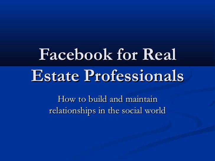Facebook for RealEstate Professionals     How to build and maintain  relationships in the social world