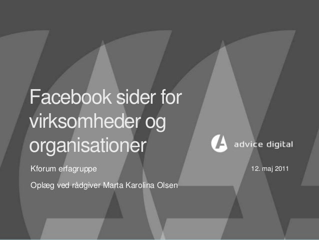 Facebook sider for virksomheder og organisationer Kforum erfagruppe Oplæg ved rådgiver Marta Karolina Olsen 12. maj 2011