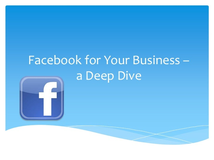 Facebook for Your Business –       a Deep Dive